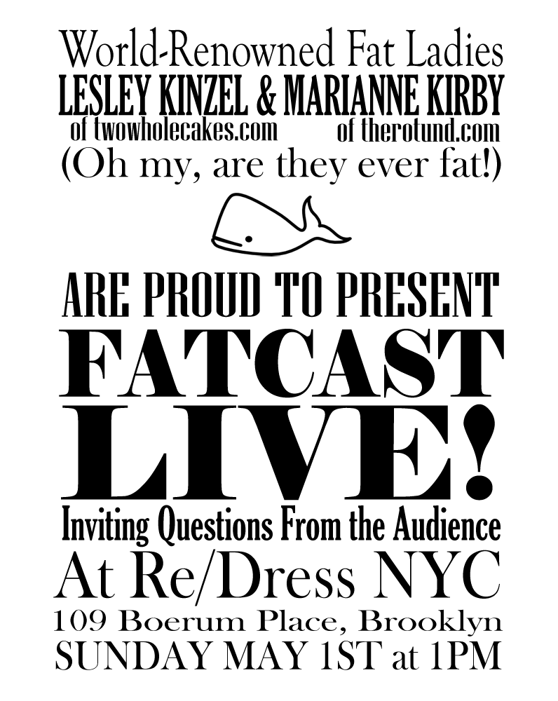 World-Reknowned Fat Ladies Lesley Kinzel (of twowholecakes.com) and Marianne Kirby (of therotund.com) (Oh my, are they ever fat!) [Little drawing of a whale] are proud to present FATCAST LIVE! Inviting questions from the audience At Re/Dress NYC 109 Boerum Place, Brooklyn Sunday May 1st at 1PM